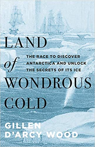 Best non fiction antarctica books - Land of Wondrous Cold The Race to Discover Antarctica and Unlock the Secrets of Its Ice by Gillen Wood