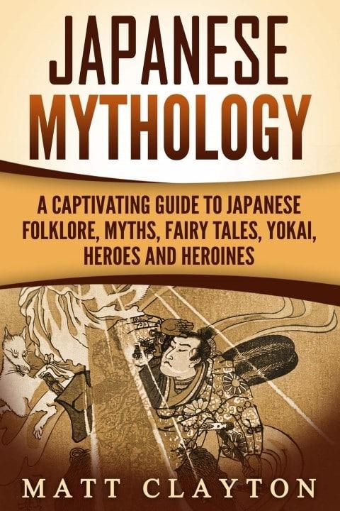 Japanese Mythology A Captivating Guide to Japanese Folklore, Myths, Fairy Tales, Yokai, Heroes and Heroines by Matt Clayton, Japanese novels