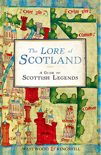The Lore of Scotland: A Guide to Scottish Legends by Jennifer Westwood & Sophia Kingshill